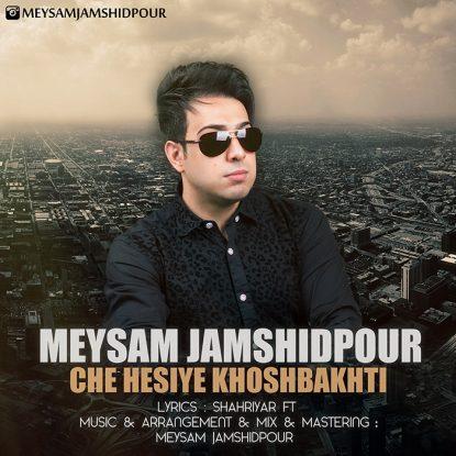 Meysam Jamshidpour - Che Hesiye Khoshbakhti